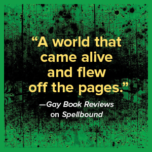 """""""A world that came alive and flew off the pages."""" -- Gay Book Reviews on Spellbound"""