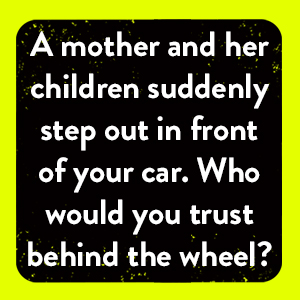 Who would you trust behind the wheel of a car?