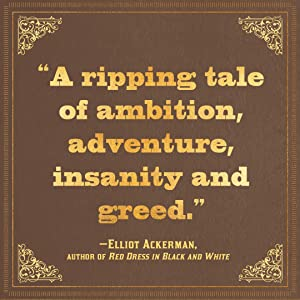 a ripping tale of ambition, adventure, insanity and greed