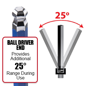 Ball driver end provides additional 25 degree range during use for support in angles and tight space