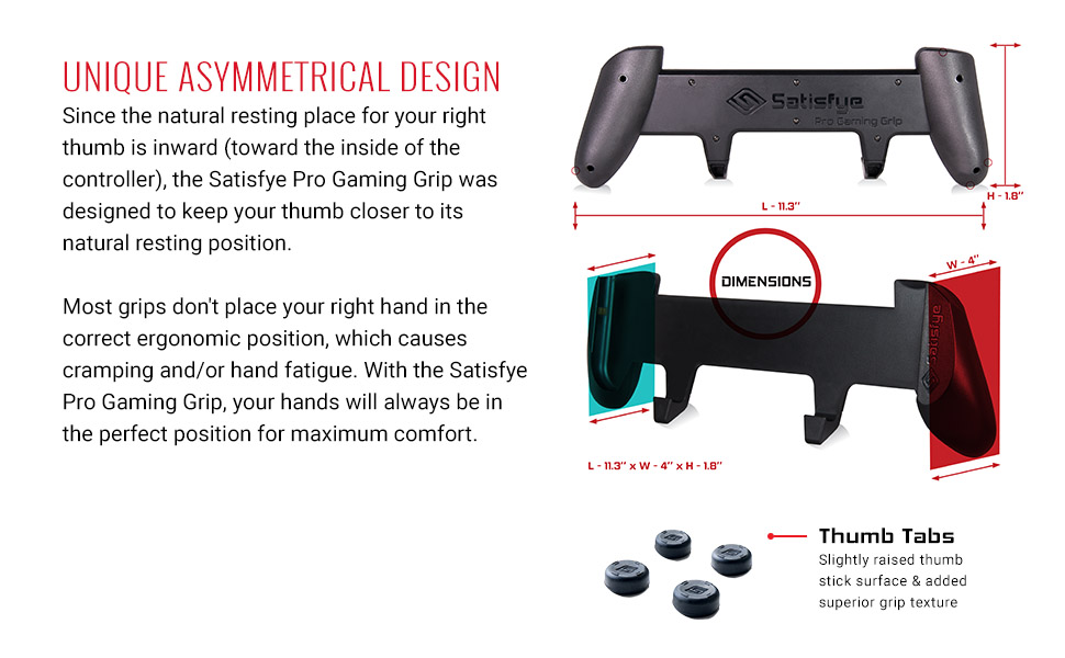 the Satisfye Pro Gaming Grip was designed to keep your thumb closer to its natural resting position.