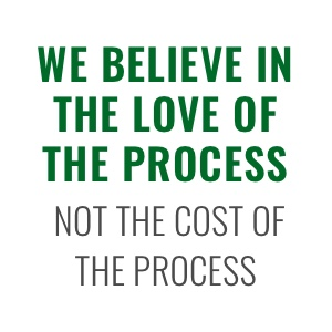 We Believe In THe Love of the Process Not the Cost of the Process