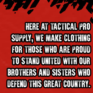 Here at Tactical Pro Supply, we make clothing for those who are proud to stand united.