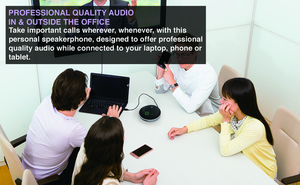 PROFESSIONAL QUALITY AUDIO IN & OUTSIDE THE OFFICE personal speakerphone laptop, phone or tablet.