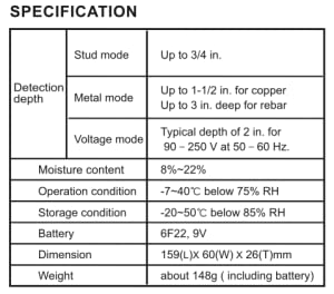 Detection depth. Stud mode: Up to 3/4 in. Metal mode: Up to 1-1/2 in. for copper. Up to 3 in. deep for rebar. Voltage mode: Typical depth of 2 in.