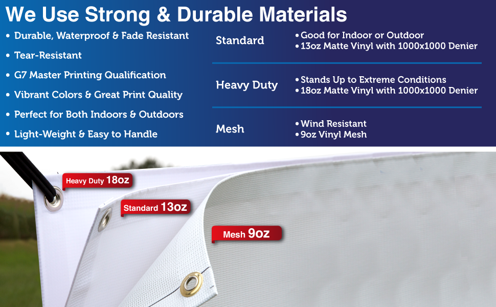 We Use Strong amp; Durable Materials. We use Standard 13oz vinyl, Heavy Duty 18oz vinyl and Mesh 9oz.
