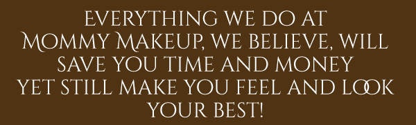 Everything we do at Mommy Makeup will save time and money yet still make you feel and look your best