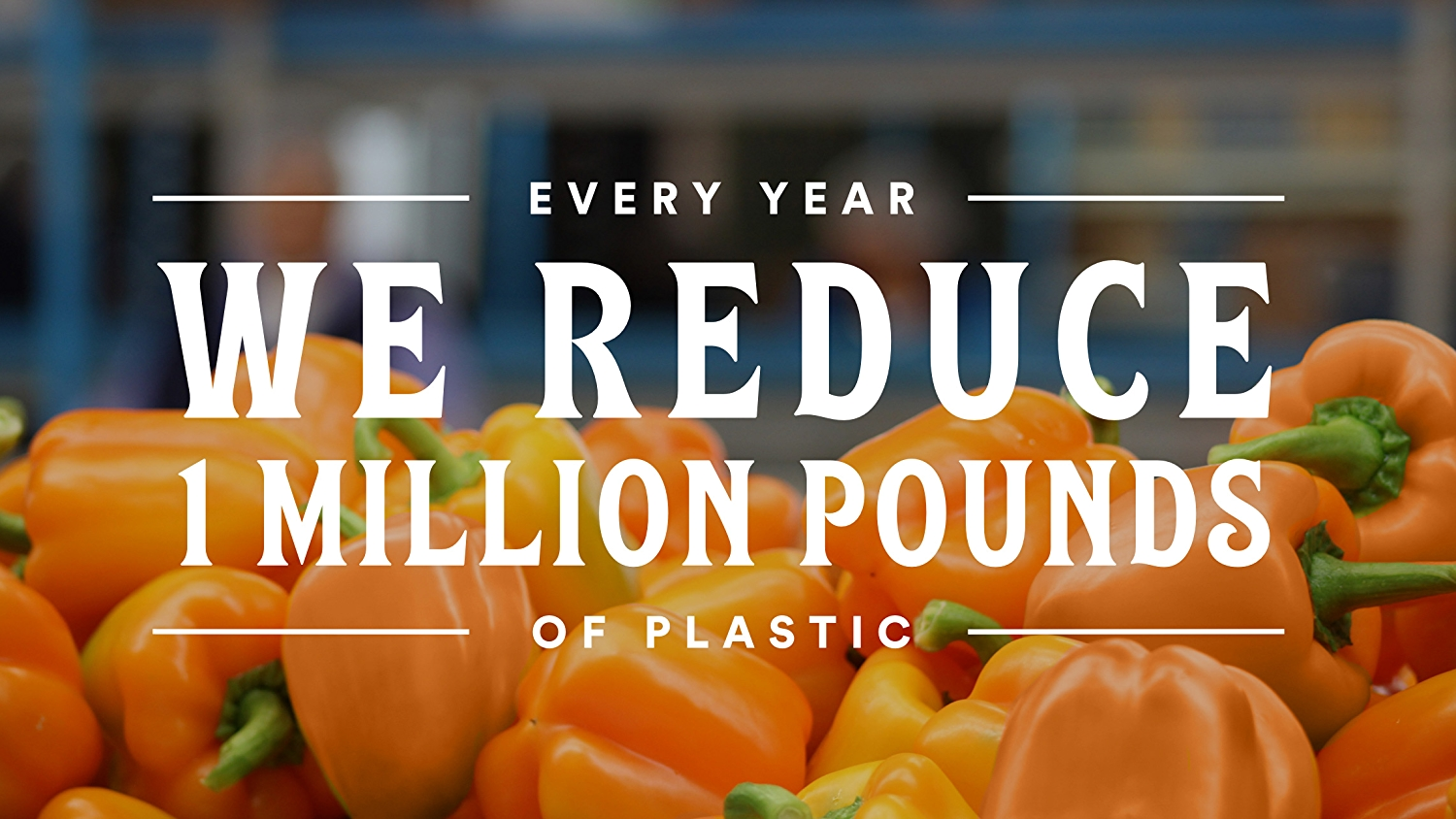 Every Year We Reduce 1 Million Pounds of Plastic